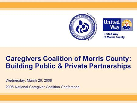 Caregivers Coalition of Morris County: Building Public & Private Partnerships Wednesday, March 26, 2008 2008 National Caregiver Coalition Conference.