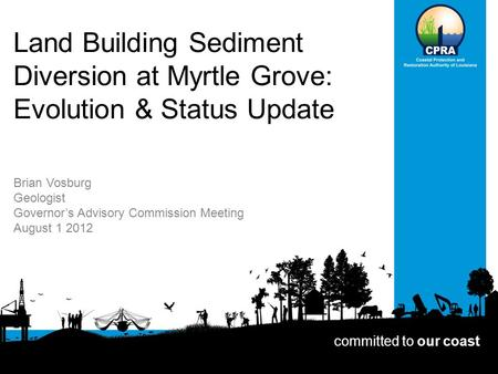 Land Building Sediment Diversion at Myrtle Grove: Evolution & Status Update Brian Vosburg Geologist Governor's Advisory Commission Meeting August 1 2012.