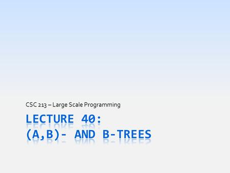 CSC 213 – Large Scale Programming. Problems with Search Trees  Great at organizing information for searching  Processing is maintained at consistent.