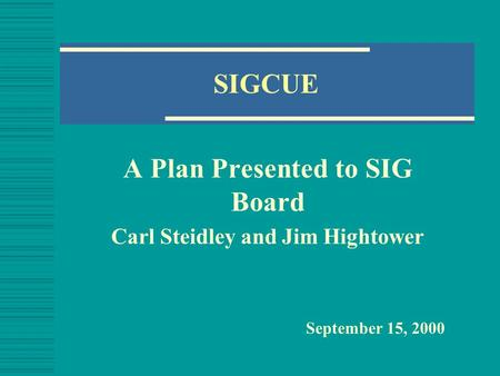 SIGCUE A Plan Presented to SIG Board Carl Steidley and Jim Hightower September 15, 2000.