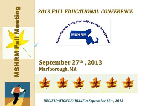 2013 FALL EDUCATIONAL CONFERENCE September 27 th, 2013 Marlborough, MA MSHRM Fall Meeting REGISTRATION DEADLINE is September 25 th, 2013.