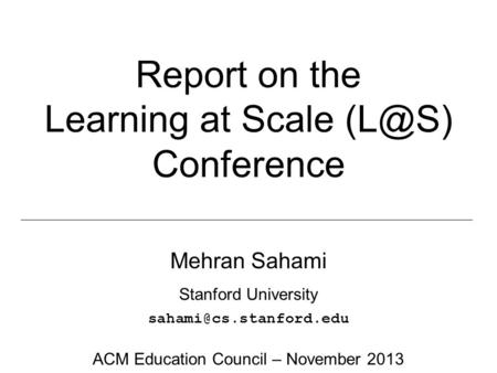 Report on the Learning at Scale Conference Mehran Sahami Stanford University ACM Education Council – November 2013.