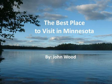 The Best Place to Visit in Minnesota By: John Wood.