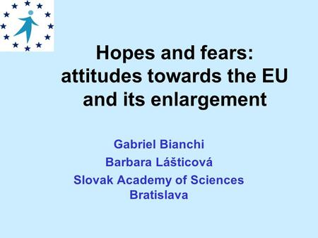 Hopes and fears: attitudes towards the EU and its enlargement Gabriel Bianchi Barbara Lášticová Slovak Academy of Sciences Bratislava.