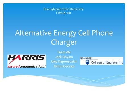 Alternative Energy Cell Phone Charger Team #6: Jack Boylan Jake Kapoosuzian Rahul George Pennsylvania State University EDSGN 100.
