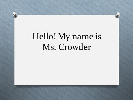 Hello! My name is Ms. Crowder. About me… O My birthday is April 27, 1993 O I am from Charlottesville, Virginia O I go to Virginia Commonwealth University.