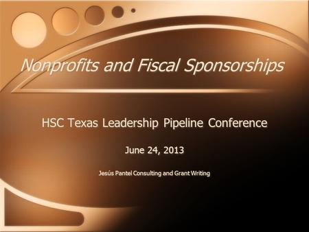 Nonprofits and Fiscal Sponsorships HSC Texas Leadership Pipeline Conference June 24, 2013 Jesús Pantel Consulting and Grant Writing HSC Texas Leadership.