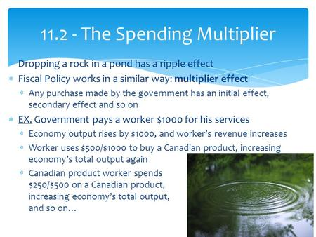 Dropping a rock in a pond has a ripple effect  Fiscal Policy works in a similar way: multiplier effect  Any purchase made by the government has an.