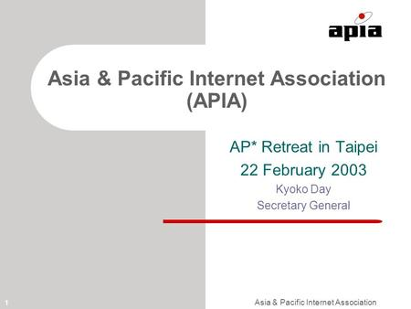 Asia & Pacific Internet Association 1 Asia & Pacific Internet Association (APIA) AP* Retreat in Taipei 22 February 2003 Kyoko Day Secretary General.
