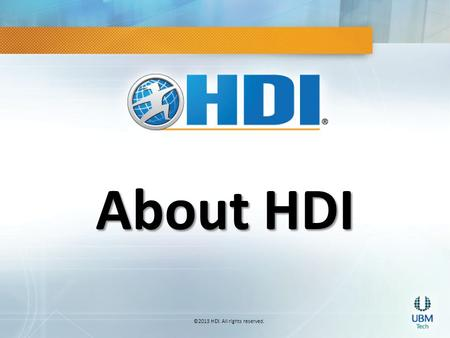 ©2013 HDI. All rights reserved. About HDI. Meet HDI Technical Service & Support Industry THE professional network for technical service and support, offering.
