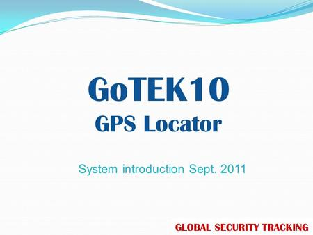 System introduction Sept. 2011 GoTEK10 GPS Locator GLOBAL SECURITY TRACKING.