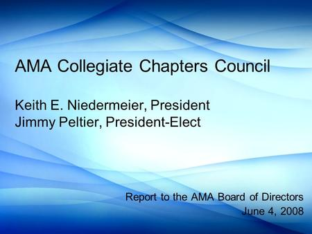 AMA Collegiate Chapters Council Keith E. Niedermeier, President Jimmy Peltier, President-Elect Report to the AMA Board of Directors June 4, 2008.