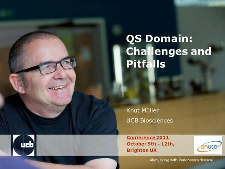 Alun, living with Parkinson's disease QS Domain: Challenges and Pitfalls Knut Müller UCB Biosciences Conference 2011 October 9th - 12th, Brighton UK.