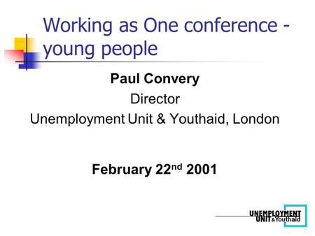 Paul Convery Director Unemployment Unit & Youthaid, London February 22 nd 2001 Working as One conference - young people.