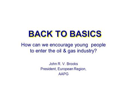 BACK TO BASICS How can we encourage young people to enter the oil & gas industry? John R. V. Brooks President, European Region, AAPG.