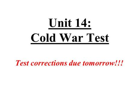 Unit 14: Cold War Test Test corrections due tomorrow!!!