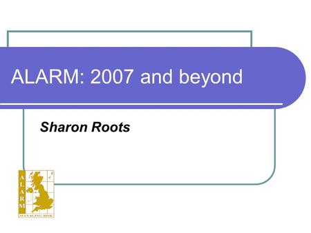 ALARM: 2007 and beyond Sharon Roots. ALARM SE AGM 21st March 2007 Outline About ALARM Our Aim The Strategic Objectives Plans for the future: 2007 and.
