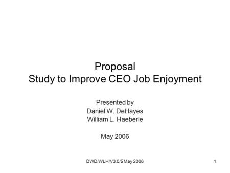 DWD/WLH/V3.0/5 May 20061 Proposal Study to Improve CEO Job Enjoyment Presented by Daniel W. DeHayes William L. Haeberle May 2006.