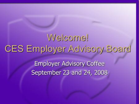 Welcome! CES Employer Advisory Board Employer Advisory Coffee September 23 and 24, 2008.