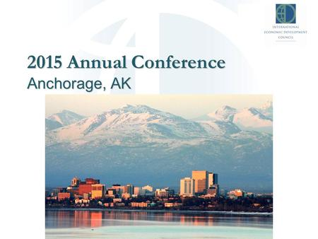 2015 Annual Conference Anchorage, AK. Who is IEDC? Non-profit membership organization dedicated to helping economic development professionals Members.