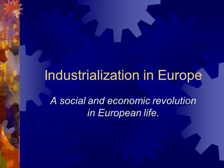 Industrialization in Europe A social and economic revolution in European life.