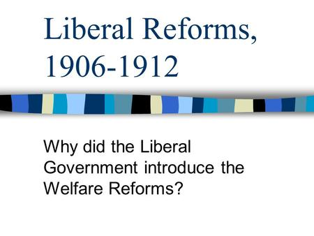 Why did the Liberal Government introduce the Welfare Reforms?