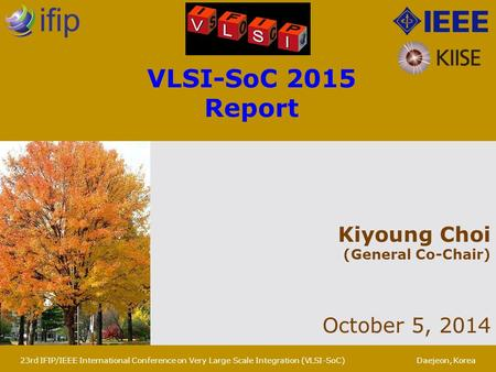 Kiyoung Choi (General Co-Chair) October 5, 2014 VLSI-SoC 2015 Report 23rd IFIP/IEEE International Conference on Very Large Scale Integration (VLSI-SoC)Daejeon,