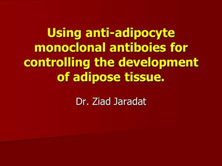 Using anti-adipocyte monoclonal antiboies for controlling the development of adipose tissue. Dr. Ziad Jaradat.