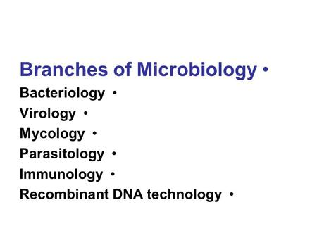 Branches of Microbiology Bacteriology Virology Mycology Parasitology Immunology Recombinant DNA technology.