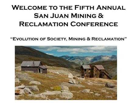 "Welcome to the Fifth Annual San Juan Mining & Reclamation Conference ""Evolution of Society, Mining & Reclamation"""