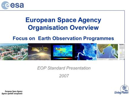 European Space Agency Organisation Overview Focus on Earth Observation Programmes EOP Standard Presentation 2007.