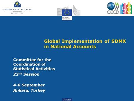 Eurostat Global Implementation of SDMX in National Accounts Committee for the Coordination of Statistical Activities 22 nd Session 4-6 September Ankara,