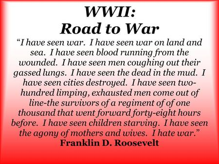 "WWII: Road to War ""I have seen war. I have seen war on land and sea. I have seen blood running from the wounded. I have seen men coughing out their gassed."
