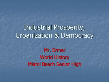 Industrial Prosperity, Urbanization & Democracy Mr. Ermer World History Miami Beach Senior High.