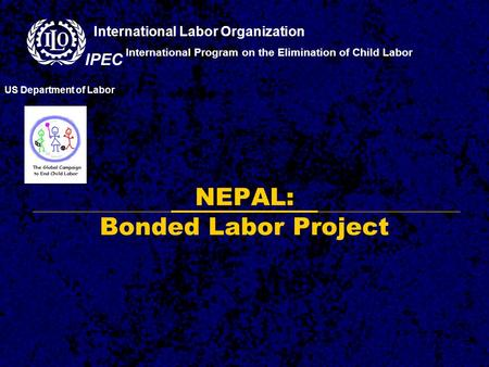 NEPAL: Bonded Labor Project International Program on the Elimination of Child Labor US Department of Labor International Labor Organization IPEC.