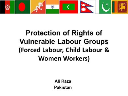 Protection of Rights of Vulnerable Labour Groups (Forced Labour, Child Labour & Women Workers) Ali Raza Pakistan.