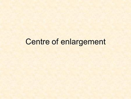 Centre of enlargement. OBJECTIVE Understand centre of enlargement and scale factors, negative and positive and less than 1 SUCCESS CRITERIA Identify centre.