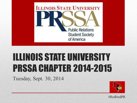ILLINOIS STATE UNIVERSITY PRSSA CHAPTER 2014-2015 Tuesday, Sept. 30, 2014 #RedbirdPR.