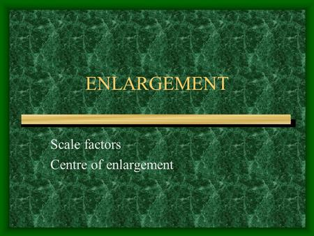 ENLARGEMENT Scale factors Centre of enlargement Scale factors Indicates how much to enlarge or reduce the original. Formula = image length divided by.