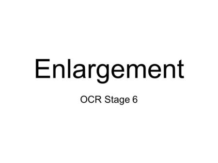 Enlargement OCR Stage 6. Enlargement Transforms a shape using –A Centre of Enlargement –A Scale Factor Exam questions sometimes involve enlargements on.