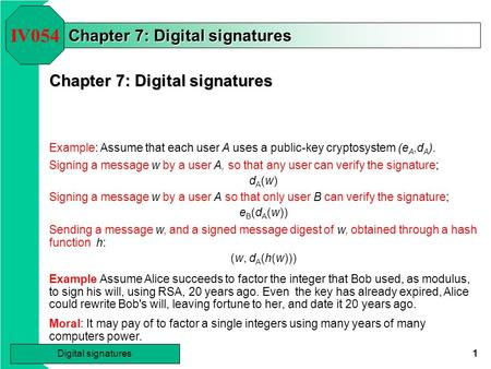 1 Digital signatures Chapter 7: Digital signatures IV054 Example: Assume that each user A uses a public-key cryptosystem (e A,d A ). Signing a message.