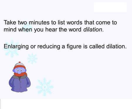 Take two minutes to list words that come to mind when you hear the word dilation. Enlarging or reducing a figure is called dilation.