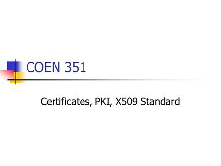 COEN 351 Certificates, PKI, X509 Standard. Certificates Key distribution Crucial for authentication, privacy, signing, … Public Key Technology can use.