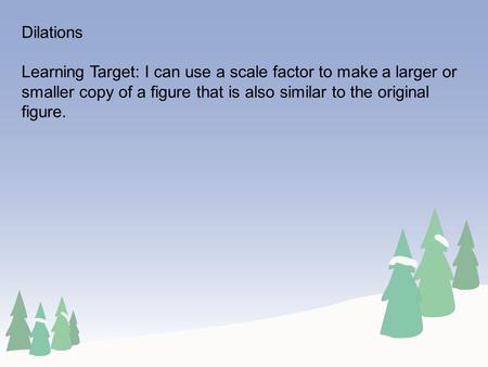 Dilations Learning Target: I can use a scale factor to make a larger or smaller copy of a figure that is also similar to the original figure.