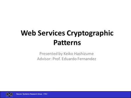 Secure Systems Research Group - FAU Web Services Cryptographic Patterns Presented by Keiko Hashizume Advisor: Prof. Eduardo Fernandez.