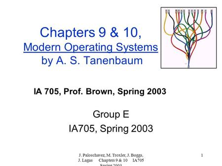 J. Paloschavez, M. Troxler, J. Boggs, J. Lagas Chapters 9 & 10 IA705 Spring 2003 1 Chapters 9 & 10, Modern Operating Systems by A. S. Tanenbaum Group E.