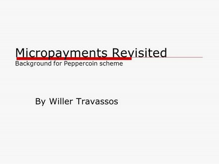 Micropayments Revisited Background for Peppercoin scheme By Willer Travassos.