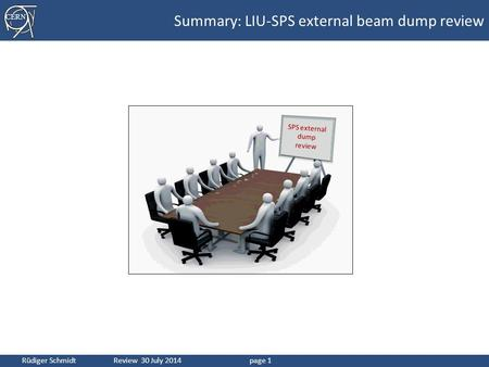 CERN Rüdiger Schmidt Review 30 July 2014page 1 Summary: LIU-SPS external beam dump review SPS external dump review.
