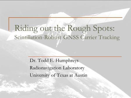 Riding out the Rough Spots: Scintillation-Robust GNSS Carrier Tracking Dr. Todd E. Humphreys Radionavigation Laboratory University of Texas at Austin.