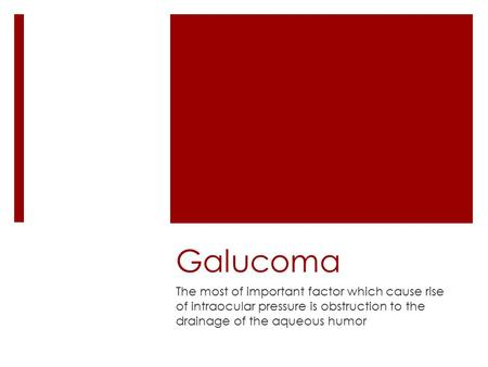 Galucoma The most of important factor which cause rise of intraocular pressure is obstruction to the drainage of the aqueous humor.